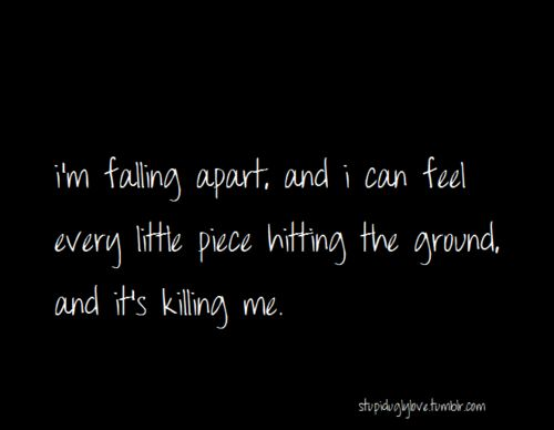 I'm falling apart, and i can feel every little piece hitting the ground, and it's killing me.
