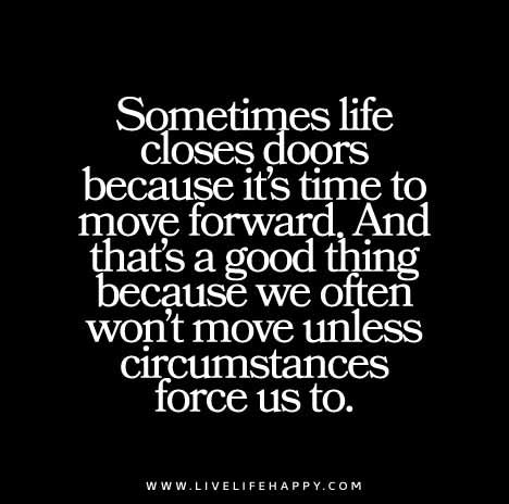 Sometimes life closes doors because it's time to move forward. And that's a good thing because we often won't move unless circumstances force us to.