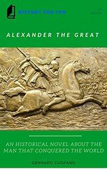 Alexander the Great - A Historical Novel: A Historical Novel About the Man That Conquered the World (History for Fun Book 1)