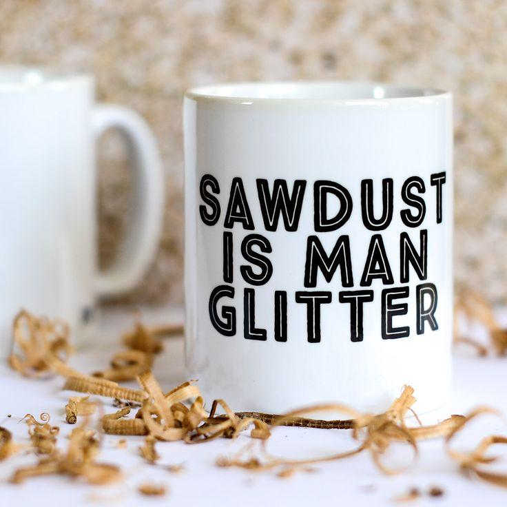 Sawdust is Man Glitter Mug - Gift for men, diy enthusiast by wearebreadandjam on Etsy https://www.etsy.com/listing/230948612/sawdust-is-man-glitter-mug-gift-for-men