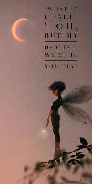 """What if I fall? Oh But my darling, what if you fly?"""