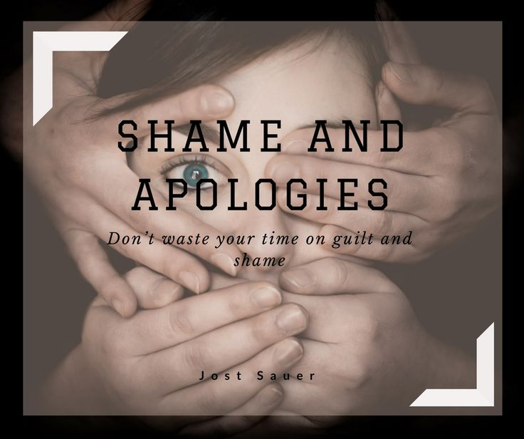 Shame and apologies. Don't waste your time on guilt and shame.
