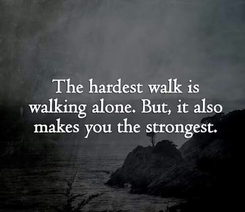 The hardest walk is walking alone. But,  also makes you the strongest.