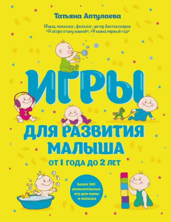 Игры для развития малыша от 1 до 2 лет Автор : Татьяна Аптулаева