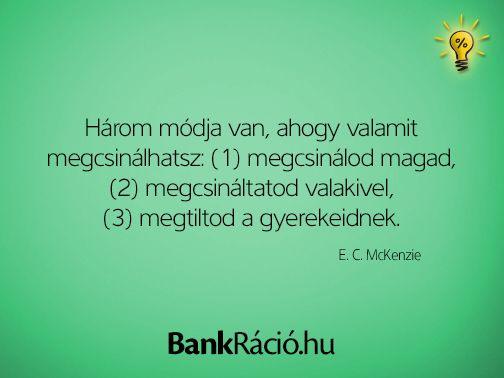 Három módja van, ahogy valamit megcsinálhatsz: (1) megcsinálod magad, (2) megcsináltatod valakivel, (3) megtiltod a gyerekeidnek. - E. C. McKenzie, www.bankracio.hu idézet
