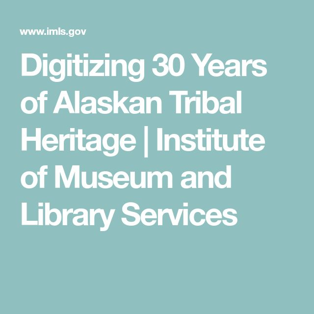 Digitizing 30 Years of Alaskan Tribal Heritage | Institute of Museum and Library Services