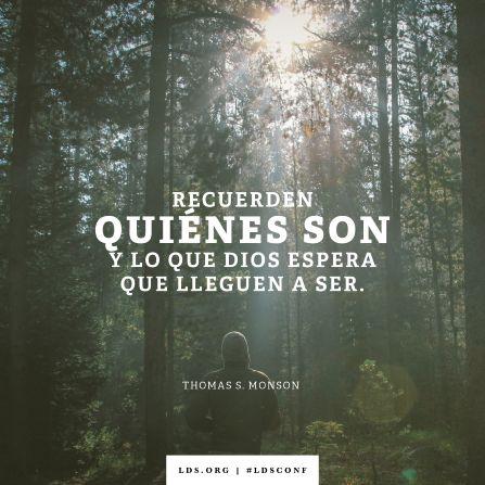 """""""Recuerden quiénes son y lo que Dios espera que lleguen a ser"""". —Presidente Thomas S. Monson, """"Un deber sagrado"""""""