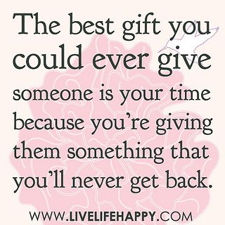 The best gift you could ever give someone is your time because you're giving them something that you'll never get back. by deeplifequotes, via Flickr