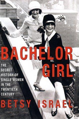 Bachelor Girl: The Secret History of Single Women in the Twentieth Century