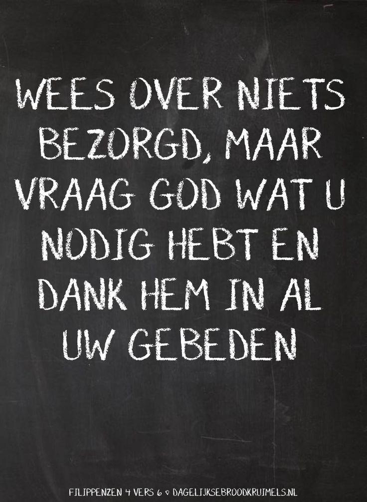 Wees over niets bezorgd,maar vraag God wat u nodig hebt en dank Hem in al uw gebeden. Filippenzen 4:6  #Angst, #Bidden, #God, #Hoop, #Kracht, #Nabijheid, #Rust, #Vertrouwen  http://www.dagelijksebroodkruimels.nl/filippenzen-4-6-v3/