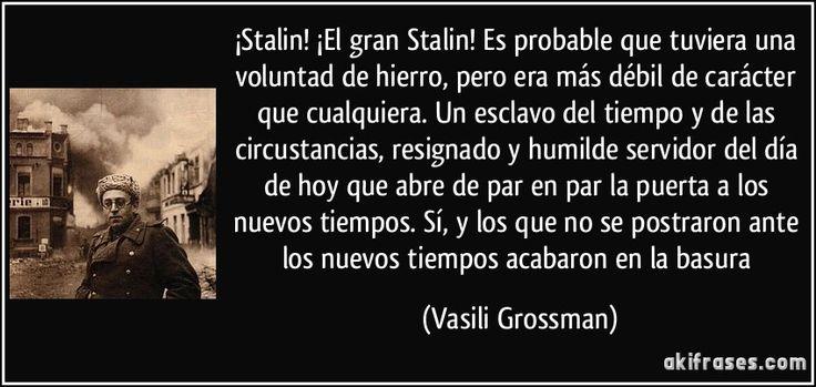 ¡Stalin! ¡El gran Stalin! Es probable que tuviera una voluntad de hierro, pero era más débil de carácter que cualquiera. Un esclavo del tiempo y de las circustancias, resignado y humilde servidor del día de hoy que abre de par en par la puerta a los nuevos tiempos. Sí, y los que no se postraron ante los nuevos tiempos acabaron en la basura (Vasili Grossman)