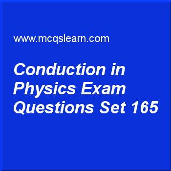Practice test on conduction in physics, O level Cambridge physics quiz 165 online. Practice physics exam's questions and answers to learn conduction in physics test with answers. Practice online quiz to test knowledge on conduction in physics, power in physics, measuring time, pressure of gases, pressure in gases worksheets. Free conduction in physics test has multiple choice questions as if we place a piece of copper and a piece of iron, will they thermal energy be transferred in both...