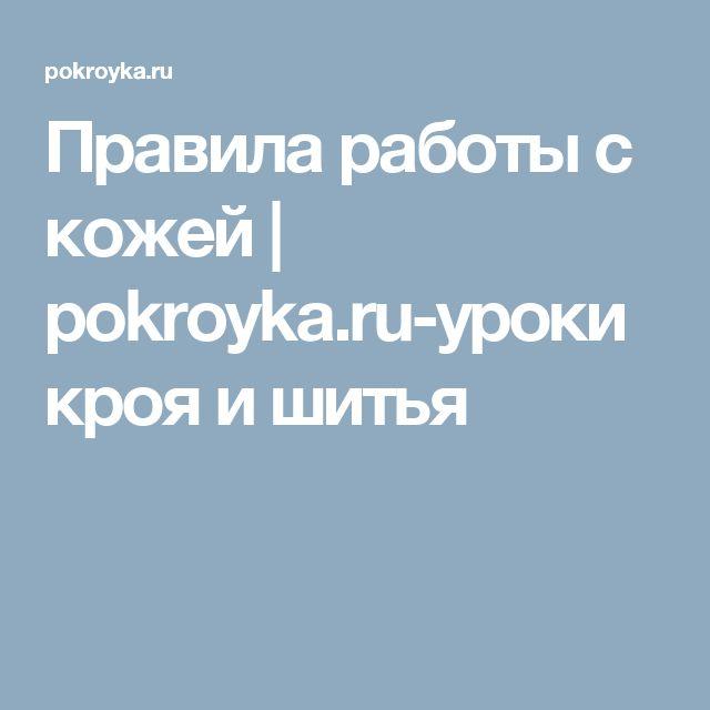 Правила работы с кожей | pokroyka.ru-уроки кроя и шитья