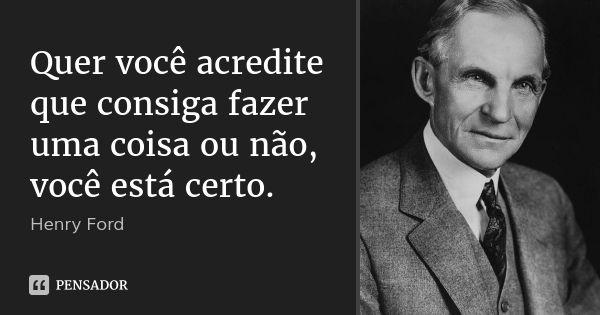 Quer você acredite que consiga fazer uma coisa ou não, você está certo. — Henry Ford
