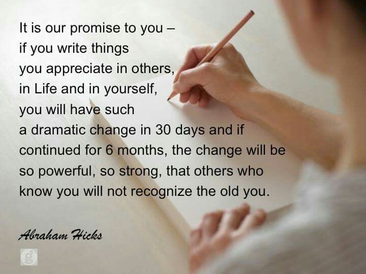 It is our promise to you - if you write things you appreciate in others ~ in Life and in yourself ~ you will have such a dramatic change in 30 days ~ and if continued for 6 months ~ the change will be so powerful ~ so strong ~ that others who know you will not recognize the old you ༺♡༻ Abraham Hicks . . WILD WOMAN SISTERHOOD™ #wildwomansisterhood #abrahamhicks