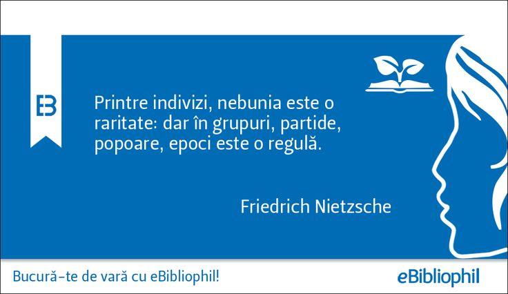 """""""Printre indivizi, nebunia este o raritate: dar în grupuri, partide, popoare, epoci este o regulă."""" Friedrich Nietzsche"""