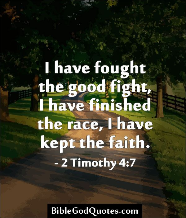 I have fought the good fight, I have finished the race, I have kept the faith. - 2 Timothy 4:7