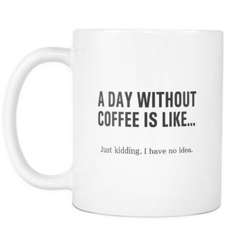A Day Without Coffee Is Like.. Just Kidding I Have No Idea White Mug   Sarcastic Me