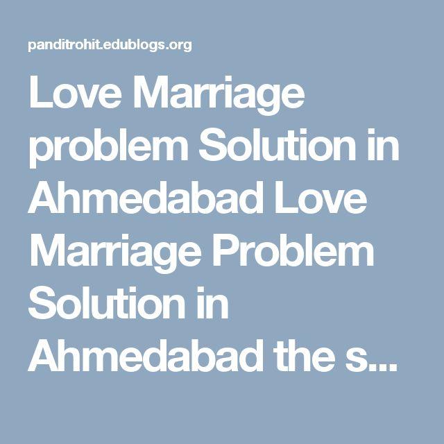 Love Marriage problem Solution in Ahmedabad  Love Marriage Problem Solution in Ahmedabad the solution of the problem of love marriage by easiest method of vashikaran and astrology.