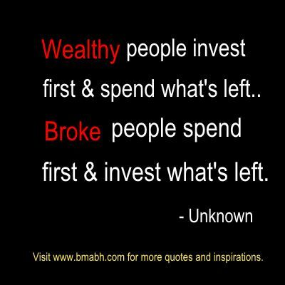 Wealthy people invest first & spend what's left..Broke people spend first & invest what's left. — Unknown. Share to Inspire Others : )  For more #quotes and #inspiration, follow us at https://www.pinterest.com/bmabh/ or visit our website www.bmabh.com