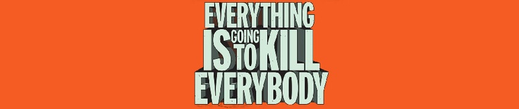 Everything is Going to Kill Everybody | A book by Robert Brockway. Hella Funny!