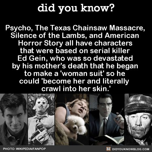 Psycho, The Texas Chainsaw Massacre, Silence of the Lambs, and American Horror Story all have characters that were based on serial killer Ed Gein,·who was so devastated by his mother's death that he·began to make·a 'woman suit' so he could become her and literally crawl into her skin.' Source