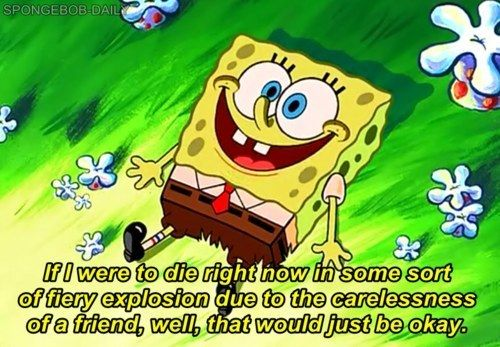 Enjoy your best moments.   The 23 Wisest Things Spongebob Ever Said