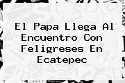 http://tecnoautos.com/wp-content/uploads/imagenes/tendencias/thumbs/el-papa-llega-al-encuentro-con-feligreses-en-ecatepec.jpg Ecatepec. El papa llega al encuentro con feligreses en Ecatepec, Enlaces, Imágenes, Videos y Tweets - http://tecnoautos.com/actualidad/ecatepec-el-papa-llega-al-encuentro-con-feligreses-en-ecatepec/