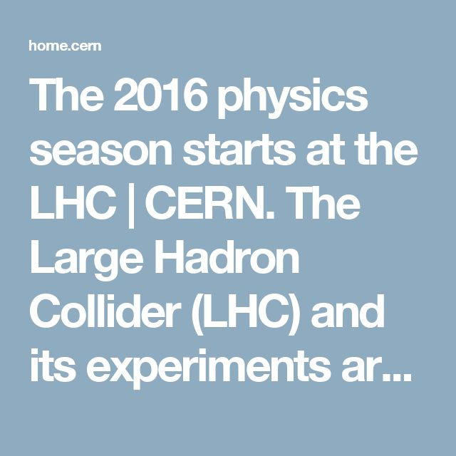 The 2016 physics season starts at the LHC | CERN. The Large Hadron Collider (LHC) and its experiments are back in action, now taking physics data for 2016 that will give us an improved understanding of fundamental physics.