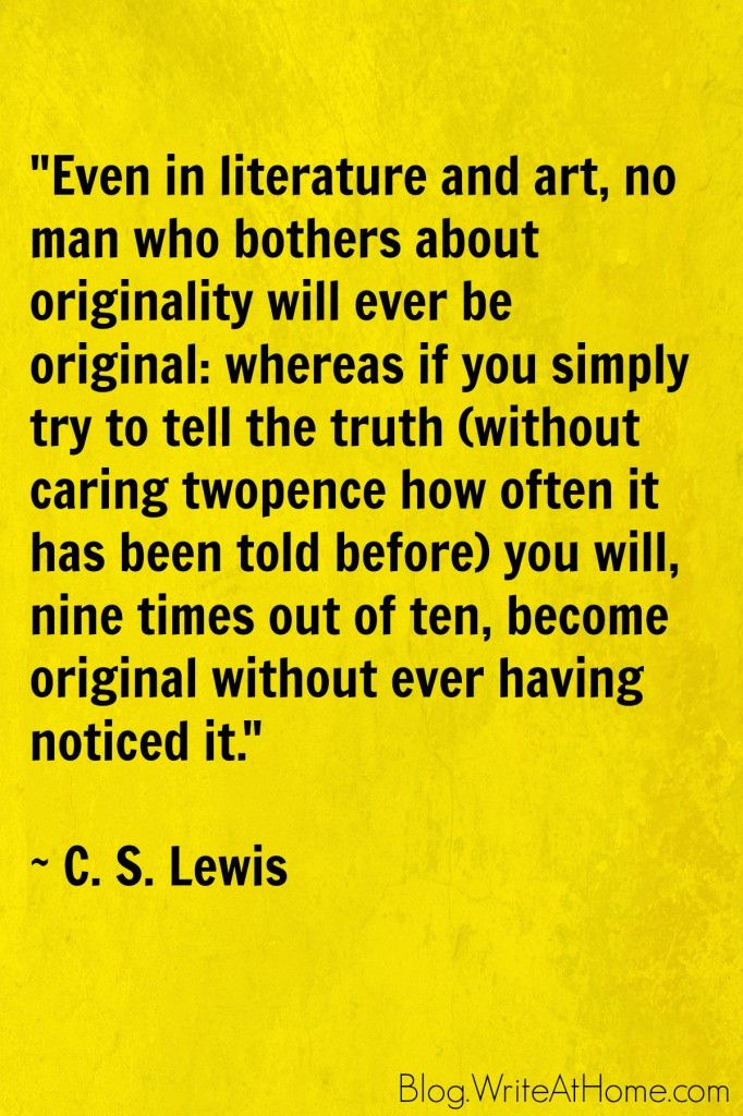 """""""Even in literature and art, no man who bothers about originality will ever be original: whereas if you simply try to tell the truth (without caring twopence how often it has been told before) you will, nine times out of ten, become original without ever having noticed it."""" ~ C. S. Lewis"""