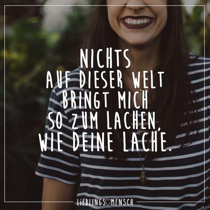 Nichts auf der Welt bringt mich so zum Lachen wie deine Lache.