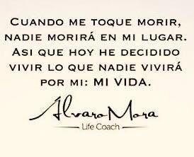 〽️Cuando me toque morir, nadie morirá en mi lugar. Así que hoy he decidido vivir lo que nadie vivirá por mi: MI VIDA. Alvaro Mora