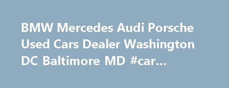 BMW Mercedes Audi Porsche Used Cars Dealer Washington DC Baltimore MD #car #carriers http://cars.nef2.com/bmw-mercedes-audi-porsche-used-cars-dealer-washington-dc-baltimore-md-car-carriers/  #import cars # Welcome to the Premier Dealer for Used Luxury Cars in Alexandria, VA Prepare to change the way you think about buying luxury cars. We ve dedicated ourselves to providing a truly enjoyable car buying experience unique to luxury cars. We ve worked hard to establish ourselves as the number…