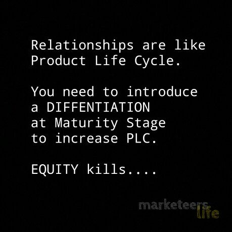 Relationships are like Product Life You need to introduce a DIFFERENTIATION at Maturity stage to increase PLC.  EQUITY kills