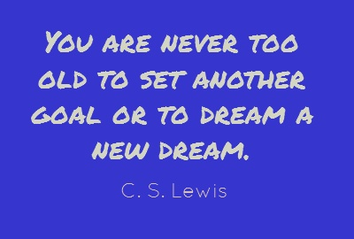You are never too old to set another goal or...