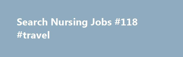 Search Nursing Jobs #118 #travel http://travels.remmont.com/search-nursing-jobs-118-travel/  #travel nursing jobs # Why PHP About PHP Travel For over 20 years Premier Healthcare Professionals has been the industry leader in domestic and international healthcare staffing, having placed healthcare professionals, and in particular Registered Nurses, on travel contracts in... Read moreThe post Search Nursing Jobs #118 #travel appeared first on Travels.