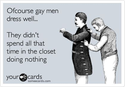 Ofcourse gay men dress well... They didn't spend all that time in the closet doing nothing.: Laughing, Funny Pictures, Dresses Well, Funnies, Humor, Closet, Gay Guys, Ecards, Gay Men