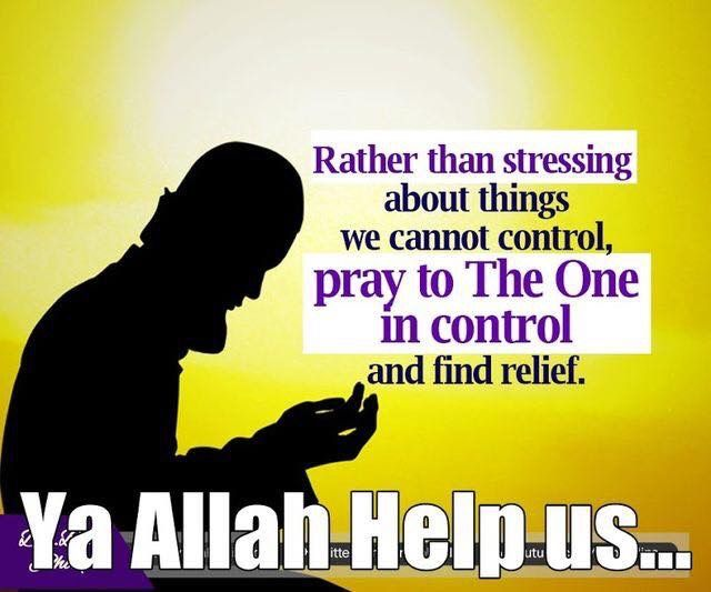 """Rather than stressing about things we cannot control, pray to The One in control and find relief. Ya Allah Help us..."""