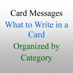 Card Messages ~ This is a great resource for when you need to write in a greeting card. Most cards come with some sort of greeting, but sometimes you want to say something more. Or, you may be making your own card and need some messages to write