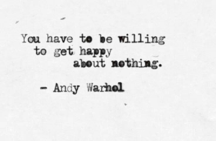 Andy Warhol quote. willing to get happy about nothing. i need this to be a…