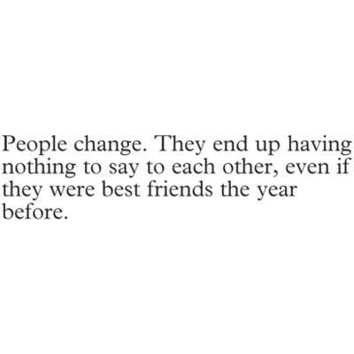 People change.They end up having nothing to say to each other, even if they were best friends the year before.