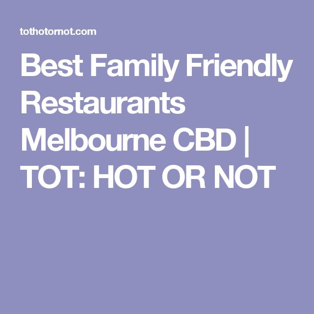 Best Family Friendly Restaurants Melbourne CBD | TOT: HOT OR NOT