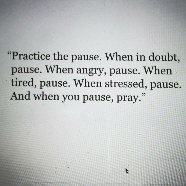 """Practice the pause. When in doubt, pause. When angry, pause. When tired, pause. When stressed, pause. And when you pause, pray."""