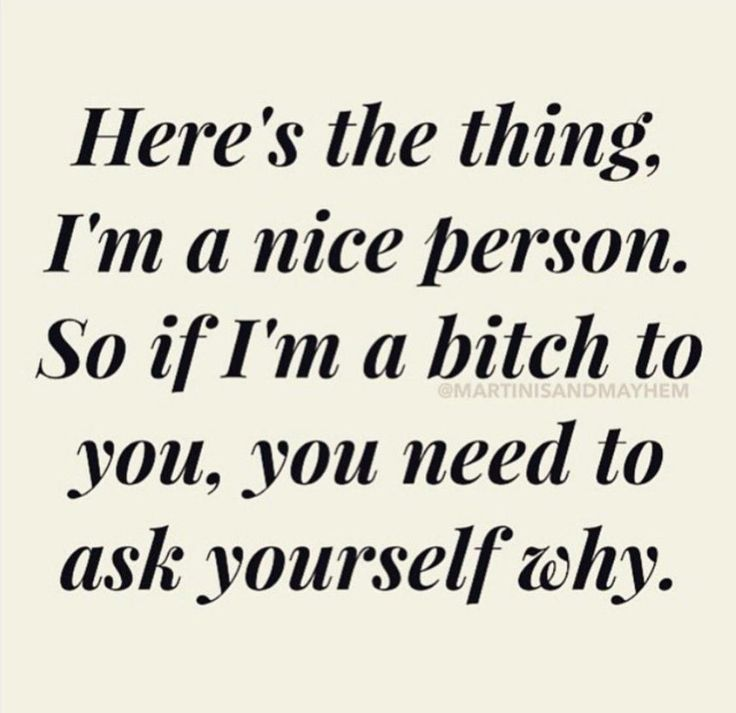 I do always make it clear: I'm a nice person; just don't piss me off.