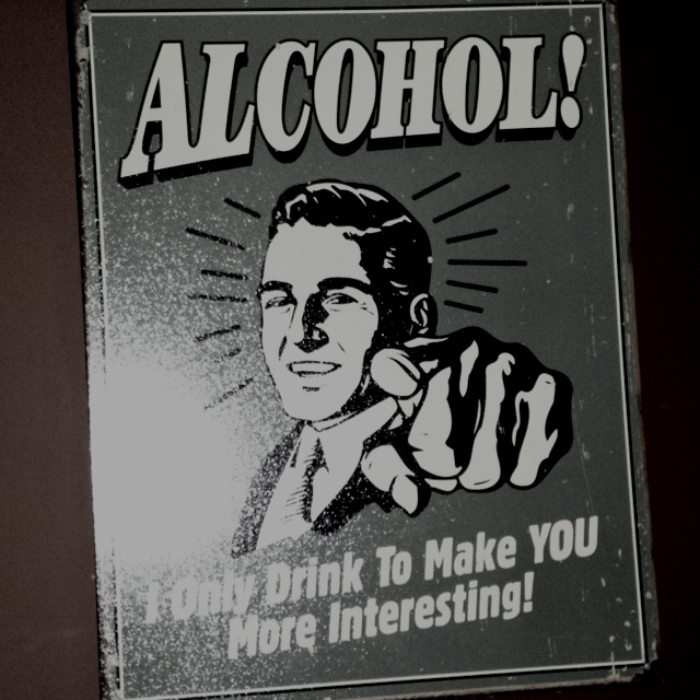 I only drink to make YOU more interesting !