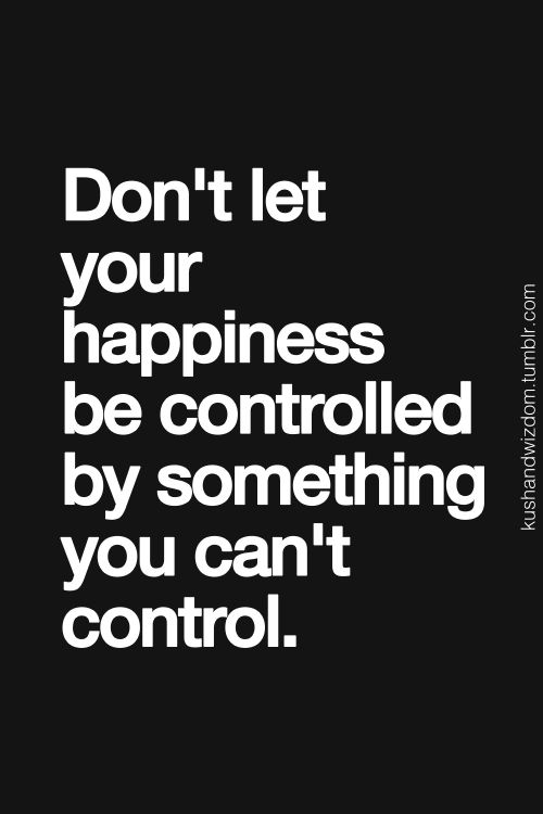 Don't let your happiness be controlled by something you can't control