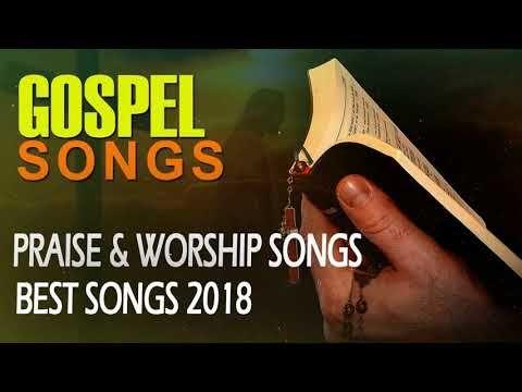 Best Gospel Songs 2018 - Most Praise And Worship Songs
