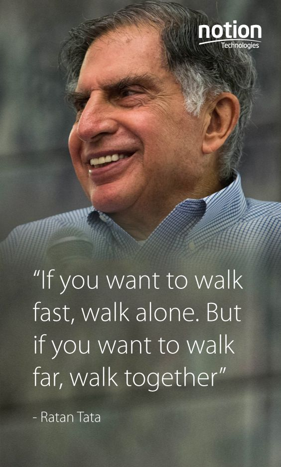 If you want to walk fast, walk alone. But if you want to walk far, walk together. -Ratan Tata