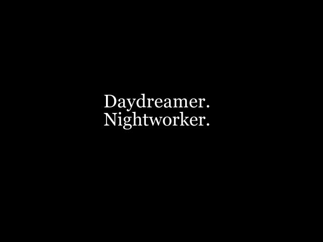Daydreamer.  Nightworker.