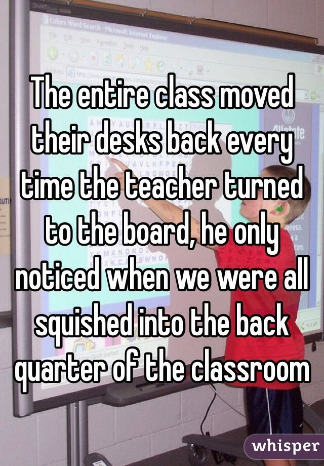 The entire class moved their desks back every time the teacher turned to the board, he only noticed when we were all squished into the back quarter of the classroom